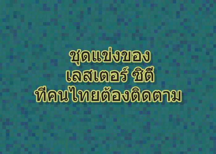 ชุดแข่งของเลสเตอร์ ซิตี้ ที่คนไทยต้องติดตาม